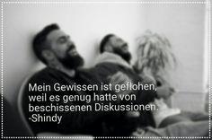 Mein Gewissen ist geflohen, weil es genug hatte von beschissenen Diskussionen. -Shindy