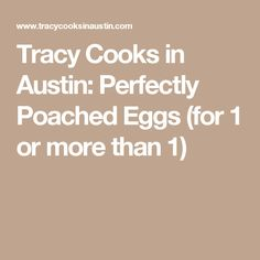 Tracy Cooks in Austin: Perfectly Poached Eggs (for 1 or more than 1)