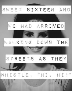 """Lana Del Rey - This Is What Makes Us Girls _ Sweet sixteen and we had arrived. Walking down the streets as they whistle """"hi, hi!""""."""