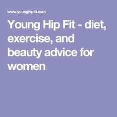 Young Hip Fit - diet, exercise, and beauty advice for women