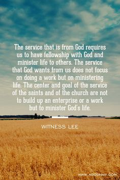 The service that is from God requires us to have fellowship with God and minister life to others. The service that God wants from us does not focus on doing a work but on ministering life. The center and goal of the service of the saints and of the church are not to build up an enterprise or a work but to minister God's life. Witness Lee. More at www.agodman.com