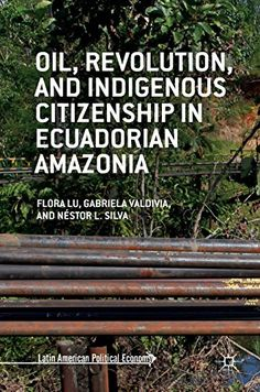 Oil, Revolution, and Indigenous Citizenship in Ecuadorian Amazonia (Latin American Political Economy)