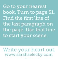 prompt -- go to your nearest book...turn to page 51...find the first line of the last paragraph on the page...use that line to start your scene