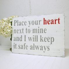 Place your heart next to mine, and I will keep it safe always