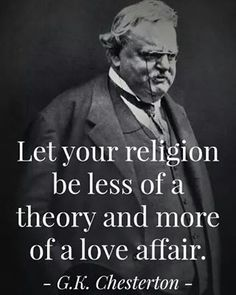 "Chesterton - ""Let your religion be less of a theory and more of a love affair. Gk Chesterton, G K Chesterton Quotes, Catholic Gentleman, Catholic Saints, Roman Catholic, Catholic Churches, Catholic Priest, Saint Quotes, Spiritism"
