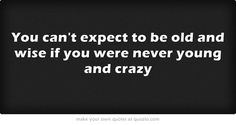 You can't expect to be old and wise if you were never young and crazy