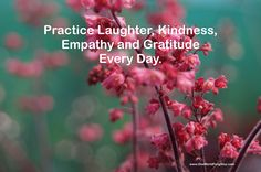 """Practice Laughter, Kindness, Empathy and Gratitude Every Day."""""""