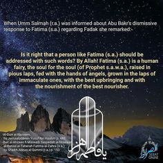 When Umm Salmah (r.a.) was informed about Abu Bakrs dismissive response to Fatima (s.a.) regarding Fadak she remarked:- Is it right that a person like Fatima (s.a.) should be addressed with such words? By Allah! Fatima (s.a.) is a human fairy the soul for the soul (of Prophet s.a.w.a.) raised in pious laps fed with the hands of angels grown in the laps of immaculate ones with the best upbringing and with the nourishment of the best nourisher. Ref- -Al-Durr al-Nazeem by Jamaaluddeen Yusuf Ibn…