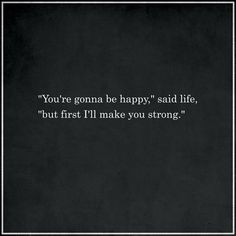 """You're gonna be happy"" said life, ""but first I'll make you strong."""