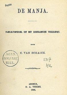 titelpagina De Manja. Familie-tafereel uit het Surinaamsche volksleven door C. van Schaick. D.A. Thieme, Arnhem 1866. Lees het boek op DBNL . Please dubbelklik.