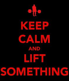 Keep Calm and Lift Something.