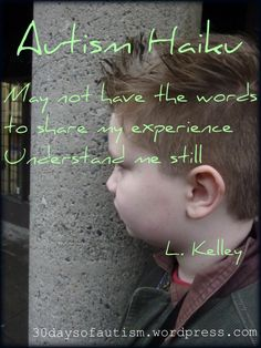Autism Haiku:  May not have the words  to share my experience  Understand me still...              Leah Kelley