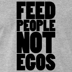 Feed people not egos t-shirt #t-shirt #t-shirts #tshirt #tshirts #giftidea #giftideas #giftsidea #giftsideas