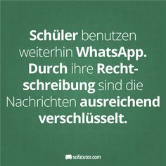 """WhatsApp-Spruch: """"Schüler benutzen weiterhin WhatsApp. Durch ihre Rechtschreibung sind die Nachrichten ausreichend verschlüsselt."""" (http://magazin.sofatutor.com/lehrer/) Lustige Sprüche Schule Mehr Facebook-Sprüche gibt es hier: www.facebook.com/sofatutor.elternmagazin/"""