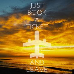 Just book a ticket and leave.