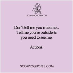 Don't tell me you miss me...Tell me you're outside and you need to see me..... ACTIONS.