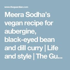 Meera Sodha's vegan recipe for aubergine, black-eyed bean and dill curry | Life and style | The Guardian