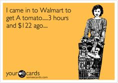 I came in to Walmart to get A tomato.....3 hours and $122 ago....