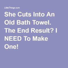 She Cuts Into An Old Bath Towel. The End Result? I NEED To Make One!