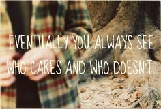 You always see who cares and who doesn't. And it always hurts when you have that realization of exactly where certain people stand.