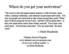 "Where do you get your motivation?    ""The success and self-improvement industry is full of books, tapes, videos, training workshops, and seminars on personal motivation.  Yet, why are people not motivated to take action toward their goals? What most of these programs never reveal - and this USP program does - is that your motivation comes from within yourself.  You create your motivation.  You become motivated.  You are motivated.  Be motivated."" -- Mark Hendricks"