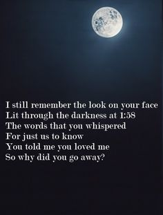 I still remember the look on your face lit through the darkness at 1:58. The words that you whispered for just us to know. You told me you loved me and couldn't imagine your life without me. So why did you go away?