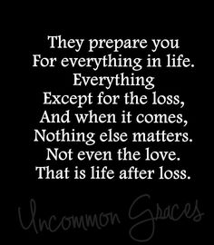 They prepare you for everything in  life. Everything except for the loss, and when it comes, nothing else matters. Not even love. That is life after loss.  -Uncommon Graces | Volume 2 #LifeAfterLoss