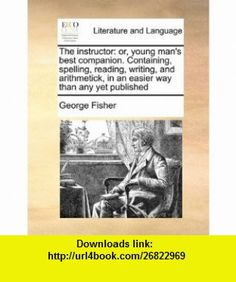 The instructor or, young mans best companion. Containing, spelling, reading, writing, and arithmetick, in an easier way than any yet published (9781171440024) George Fisher , ISBN-10: 1171440022  , ISBN-13: 978-1171440024 ,  , tutorials , pdf , ebook , torrent , downloads , rapidshare , filesonic , hotfile , megaupload , fileserve