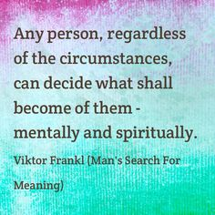 """One of the most significant and inspiring books I read was Victor Frankl's """"Man's Search for Meaning"""".  This Frankl quote might be the basis, the summation of that book:  Any person, regardless of circumstances, can decide what shall become of them - mentally & spiritually. ~~Victor Frankl Quotes"""