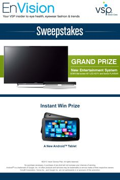 "Enter VSP's EnVision Sweepstakes today for your chance to win your very own Entertainment System - 40"" LED HDTV and PLAYBAR! Also, play our Instant Win Game for your chance to win an Android™ tablet! Be sure to come back daily to increase your chances to win."