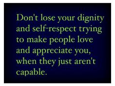 Don't lose your dignity and self-respect trying to make pople love and appreciate you, when they just aren't capable.