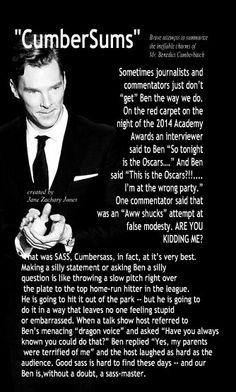 I hated the way that Benedict was treated by the media when he first became popular in the States.  Given literally one and a half minutes on the Today Show and disrespected by David Letterman when Star Trek Into Darkness was released (NO MENTION OF SHERLOCK, SERIOUSLY?)  Benedict is not like other celebrity - he makes me want to read books and be considerate. Benedict's intellect, kindness, politeness, and classiness are what make him stand out. Even when he's sassy, he's nice about it.