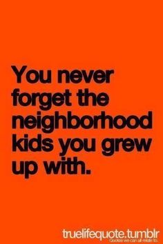 Never forget the friends you grew up with. They made you who you are today.