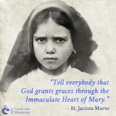 """""""Tell everyone that God grants graces through the Immaculate Heart of Mary."""" Blessed Jacinta Marto (one of the three Fatima children, who saw and spoke with our Lady) From MY Catholic Faith Ministries"""
