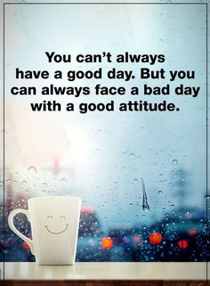 Quotes You can't always have a good day. But you can always face a bad day with a good attitude.