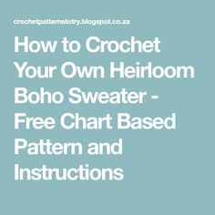 How to Crochet Your Own Heirloom Boho Sweater - Free Chart Based Pattern and Instructions