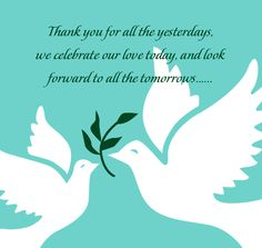 For your spouse on your anniversary... Thank you for all the yesterdays, we celebrate our love today, and look forward to all the tomorrows...... #Couple #Anniversary #Wedding #Marriage #Love #Vows #Dove #OliveBranch #Gratitude #Appreciation #Celebrate #Past #Present #Future #Design #Poem #Message #Note #Letter #Husband #Wife #Spouse