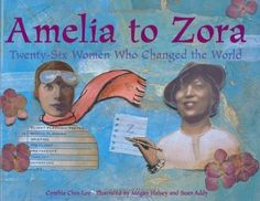 Amelia to Zora: Twenty-Six Women Who Changed the World -- this soaring picture book introduces young readers to 26 diverse, 20th-century women who have made a difference in such varied fields as the arts, sports, journalism, science, and entertainment. For the girls!
