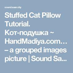 Stuffed Cat Pillow Tutorial. Кот-подушка ~ HandMadiya.com… – a grouped images picture   Sound Saar.City