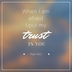 Psalm 56.3 When I am afraid I put my trust in You