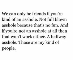 we can only be friends if you're kind of an asshole. not full blown asshole because that's no fun. and if you're not an asshole at all then that won't work either. a halfway asshole. those are my kind of people