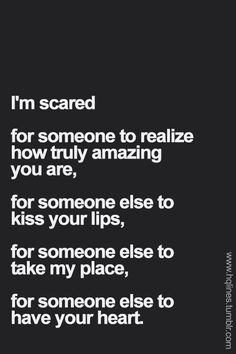 You have that someone and it drives me crazy that I'm not that someone....