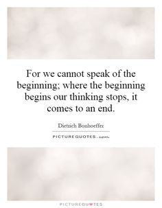 For we cannot speak of the beginning; where the beginning begins our thinking stops, it comes to an end. Picture Quotes.