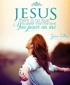 Jesus, there is no sweeter love than the love you pour on me. Thank you. In the name of Jesus, Amen.