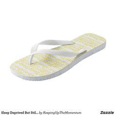 Sleep Deprived But Still Alive in Yellow Flip Flops