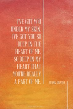 I've got you under my skin. I've got you so deep in the heart of me. So deep in my heart that you're really a part of me. - Frank Sinatra