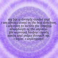My life is divinely guided and I am always going in the best direction.  I am open to receive the limitless abundance of the universe.  The universal healing energy surges and pulses through me.  I know.  I understand!