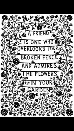 """""""A friend is one who overlooks your broken fence and admires the flowers in your garden"""" 