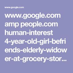 www.google.com amp people.com human-interest 4-year-old-girl-befriends-elderly-widower-at-grocery-store-hes-part-of-our-family-now-says-mom amp