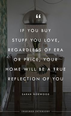 If you buy stuff you love, regardless of era or price, your home will be a true reflection of you  - Sarah Norwood quote   Follow Inspired Interiors for more design  inspiration, design quotes, and creative luxury interior  design. Quotes about design. #interiordesign #luxurydesign #designinspiration Interior Design Quotes, Luxury Interior Design, Interior Styling, Things To Buy, Fun Things, Corn Cheese, Furniture Quotes, Real Estate Advertising, Buy Stuff